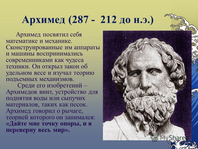 Архимед (287 - 212 до н.э.) Архимед посвятил себя математике и механике. Сконструированные им аппараты и машины воспринимались современниками как чудеса техники. Он открыл закон об удельном весе и изучал теорию подъемных механизмов. Среди его изобрет