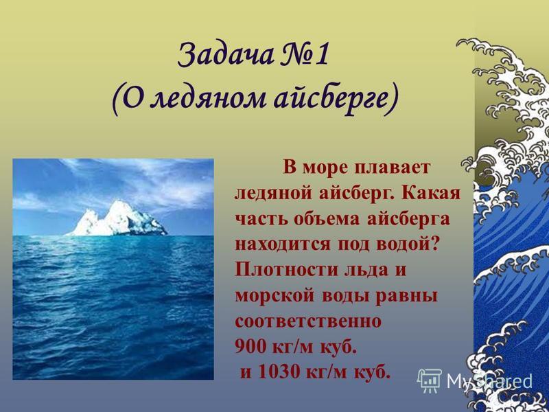 Задача 1 (О ледяном айсберге) В море плавает ледяной айсберг. Какая часть объема айсберга находится под водой? Плотности льда и морской воды равны соответственно 900 кг/м куб. и 1030 кг/м куб.