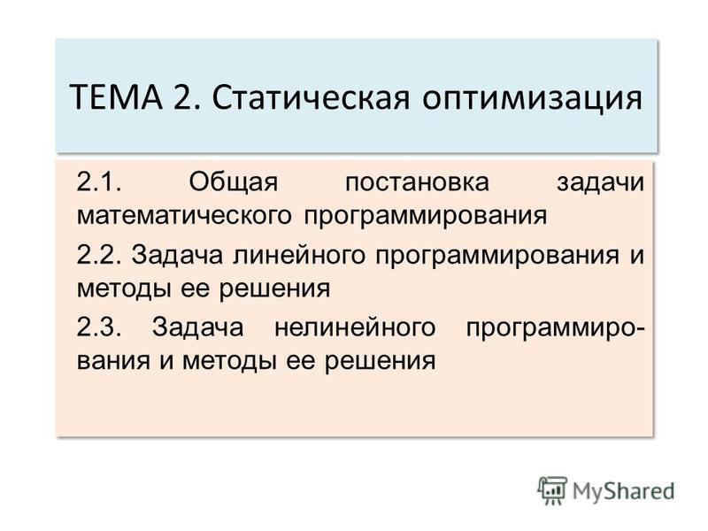 ТЕМА 2. Статическая оптимизация 2.1. Общая постановка задачи математического программирования 2.2. Задача линейного программирования и методы ее решения 2.3. Задача нелинейного программирования и методы ее решения 2.1. Общая постановка задачи математ