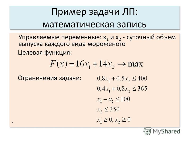 Пример задачи ЛП: математическая запись Управляемые переменные: x 1 и x 2 - суточный объем выпуска каждого вида мороженого Целевая функция: Ограничения задачи:. Управляемые переменные: x 1 и x 2 - суточный объем выпуска каждого вида мороженого Целева