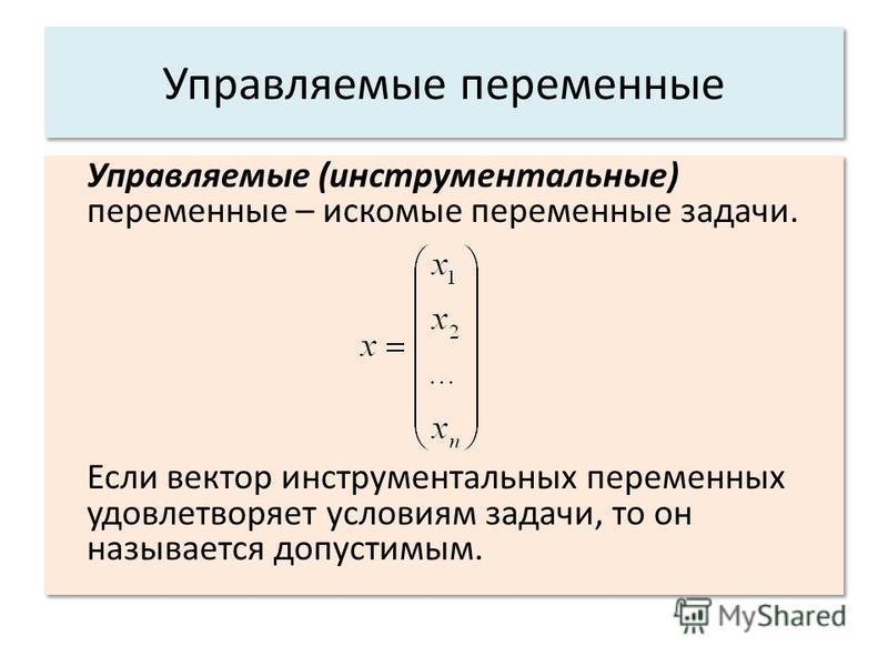 Управляемые переменные Управляемые (инструментальные) переменные – искомые переменные задачи. Если вектор инструментальных переменных удовлетворяет условиям задачи, то он называется допустимым. Управляемые (инструментальные) переменные – искомые пере