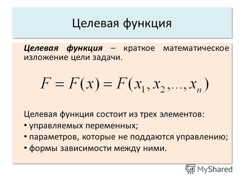 Целевая функция Целевая функция – краткое математическое изложение цели задачи. Целевая функция состоит из трех элементов: управляемых переменных; параметров, которые не поддаются управлению; формы зависимости между ними. Целевая функция – краткое ма