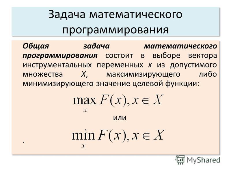 Задача математического программирования Общая задача математического программирования состоит в выборе вектора инструментальных переменных x из допустимого множества X, максимизирующего либо минимизирующего значение целевой функции: или. Общая задача