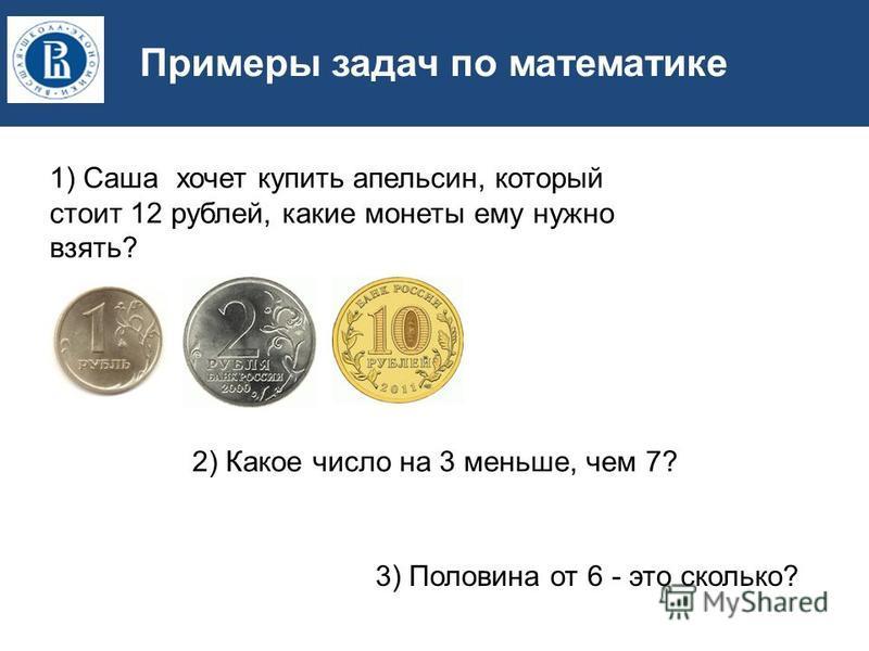 Примеры задач по математике 1) Саша хочлет купить апельсин, который стоит 12 рублей, какие монлеты ему нужно взять? 2) Какое число на 3 меньше, чем 7? 3) Половина от 6 - это сколько?