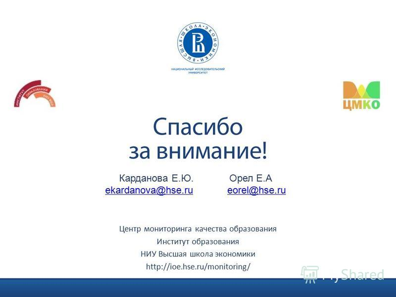 Центр мониторинга качества образования Институт образования НИУ Высшая школа экономики http://ioe.hse.ru/monitoring/ Карданова Е.Ю. Орел Е.А ekardanova@hse.ruekardanova@hse.ru eorel@hse.rueorel@hse.ru