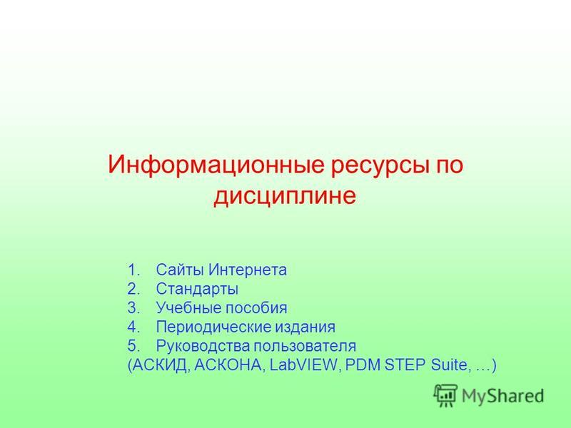Информационные ресурсы по дисциплине 1. Сайты Интернета 2. Стандарты 3. Учебные пособия 4. Периодические издания 5. Руководства пользователя (АСКИД, АСКОНА, LabVIEW, PDM STEP Suite, …)