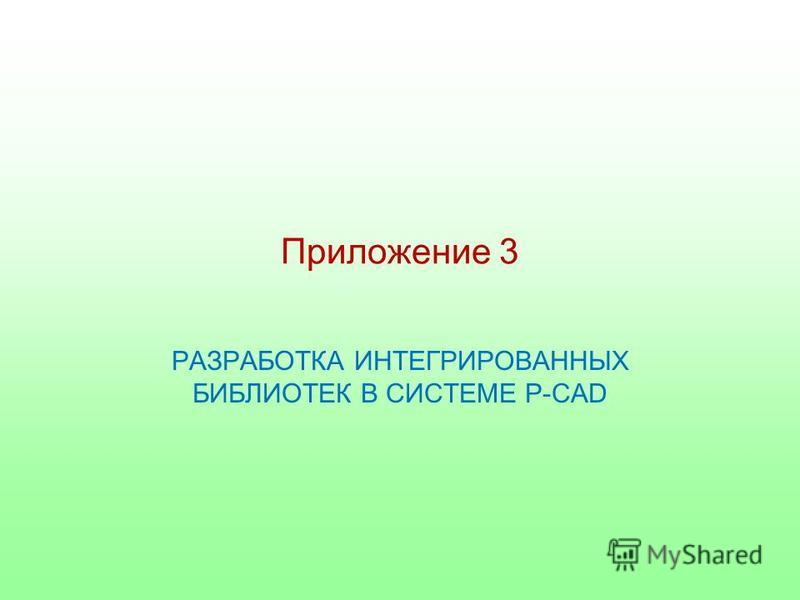 Приложение 3 РАЗРАБОТКА ИНТЕГРИРОВАННЫХ БИБЛИОТЕК В СИСТЕМЕ P-CAD