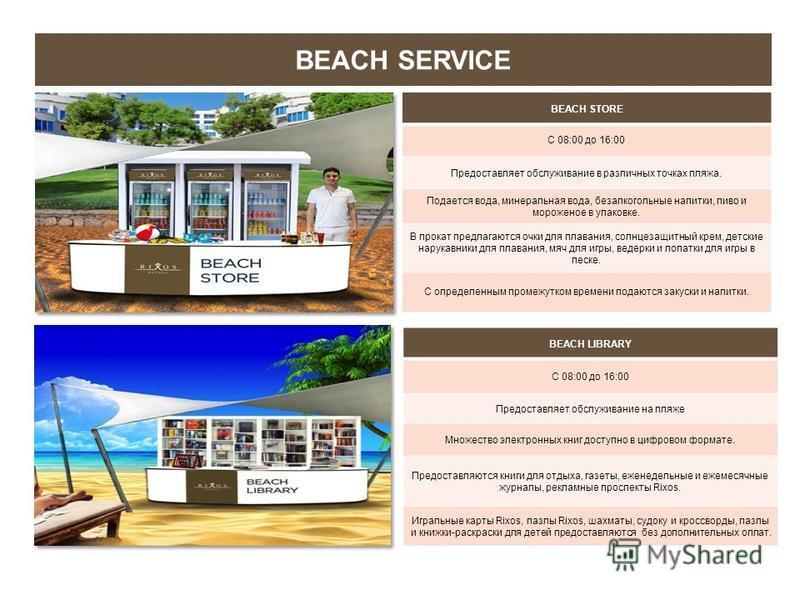 BEACH SERVICE BEACH STORE С 08:00 до 16:00 Предоставляет обслуживание в различных точках пляжа. Подается вода, минеральная вода, безалкогольные напитки, пиво и мороженое в упаковке. В прокат предлагаются очки для плавания, солнцезащитный крем, детски