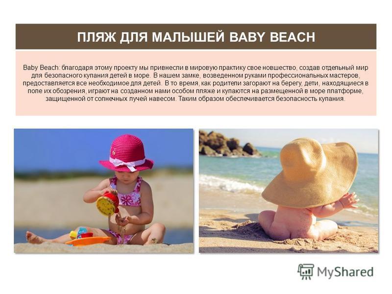 ПЛЯЖ ДЛЯ МАЛЫШЕЙ BABY BEACH Baby Beach: благодаря этому проекту мы привнесли в мировую практику свое новшество, создав отдельный мир для безопасного купания детей в море. В нашем замке, возведенном руками профессиональных мастеров, предоставляется вс