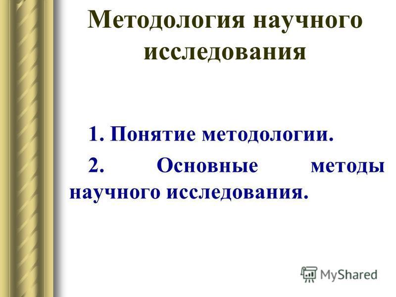 Методология научного исследования 1. Понятие методологии. 2. Основные методы научного исследования.