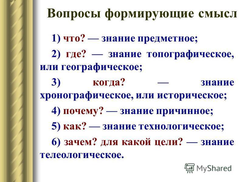 Вопросы формирующие смысл 1) что? знание предметное; 2) где? знание топографическое, или географическое; 3) когда? знание хронографическое, или историческое; 4) почему? знание причинное; 5) как? знание технологическое; 6) зачем? для какой цели? знани