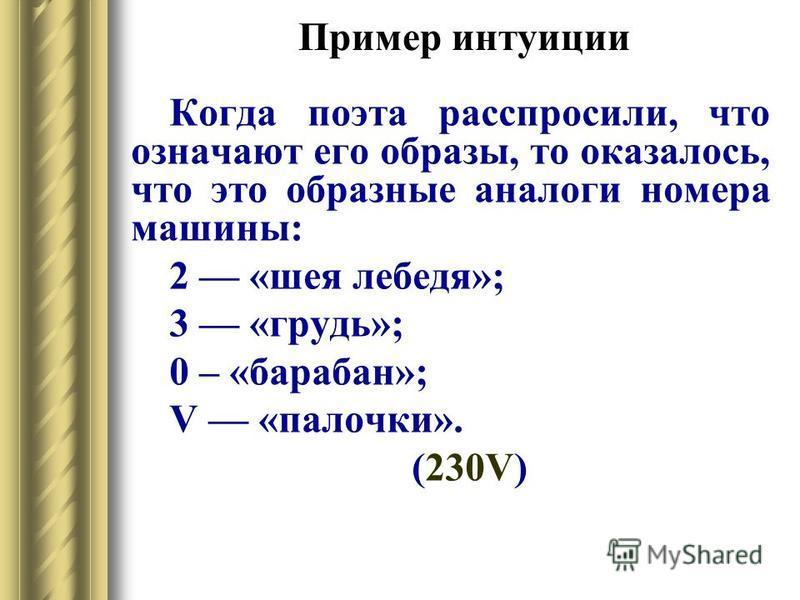 Пример интуиции Когда поэта расспросили, что означают его образы, то оказалось, что это образные аналоги номера машины: 2 «шея лебедя»; 3 «грудь»; 0 – «барабан»; V «палочки». (230V)