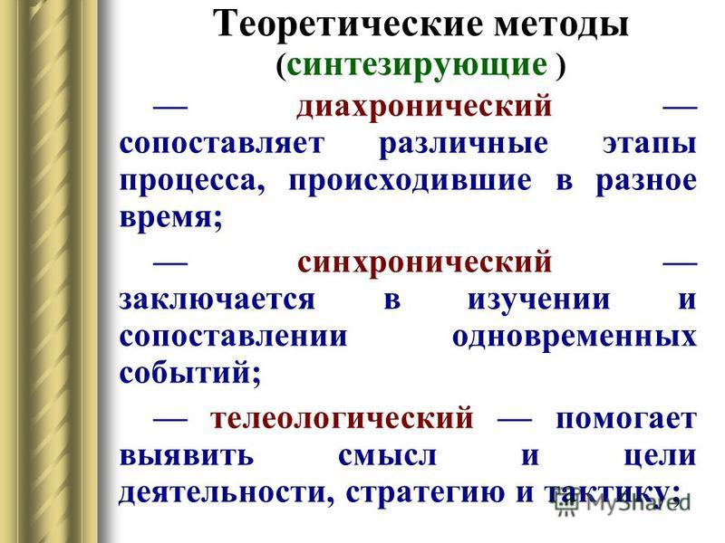 Теоретические методы ( синтезирующие ) диахронический сопоставляет различные этапы процесса, происходившие в разное время; синхронический заключается в изучении и сопоставлении одновременных событий; телеологический помогает выявить смысл и цели деят