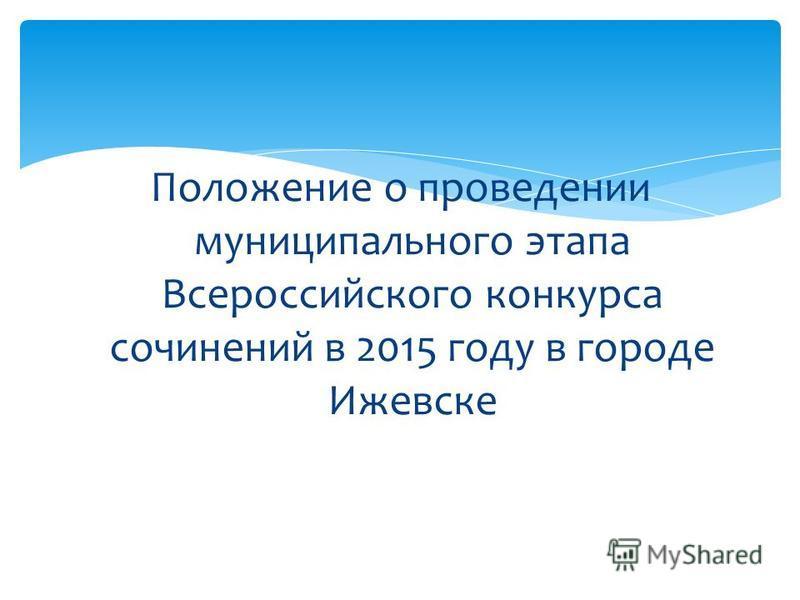 Положение о проведении муниципального этапа Всероссийского конкурса сочинений в 2015 году в городе Ижевске