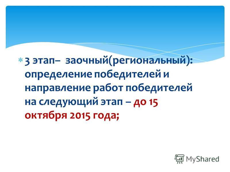 3 этап– заочный(региональный): определение победителей и направление работ победителей на следующий этап – до 15 октября 2015 года;