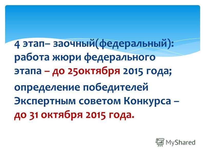 4 этап– заочный(федеральный): работа жюри федерального этапа – до 25 октября 2015 года; определение победителей Экспертным советом Конкурса – до 31 октября 2015 года.