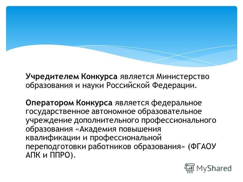 Учредителем Конкурса является Министерство образования и науки Российской Федерации. Оператором Конкурса является федеральное государственное автономное образовательное учреждение дополнительного профессионального образования «Академия повышения квал