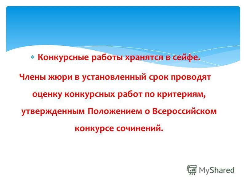 Конкурсные работы хранятся в сейфе. Члены жюри в установленный срок проводят оценку конкурсных работ по критериям, утвержденным Положением о Всероссийском конкурсе сочинений.
