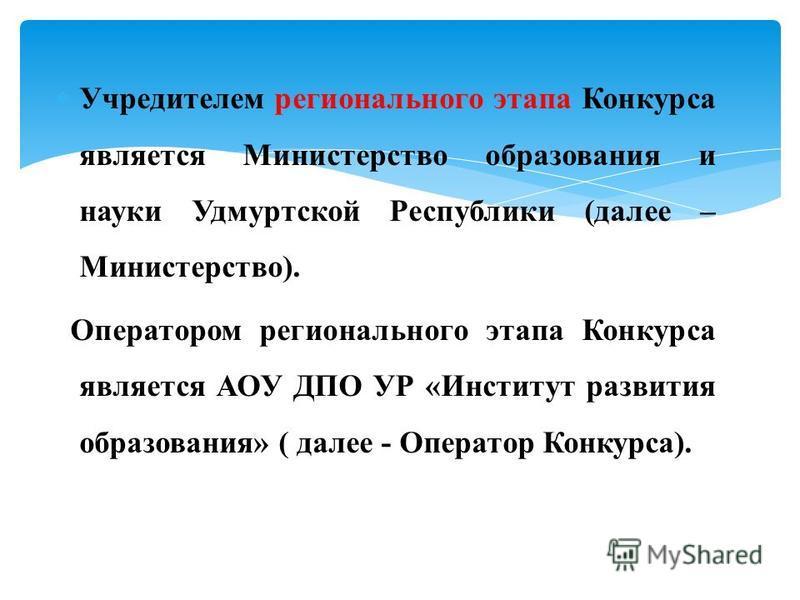 Учредителем регионального этапа Конкурса является Министерство образования и науки Удмуртской Республики (далее – Министерство). Оператором регионального этапа Конкурса является АОУ ДПО УР «Институт развития образования» ( далее - Оператор Конкурса).