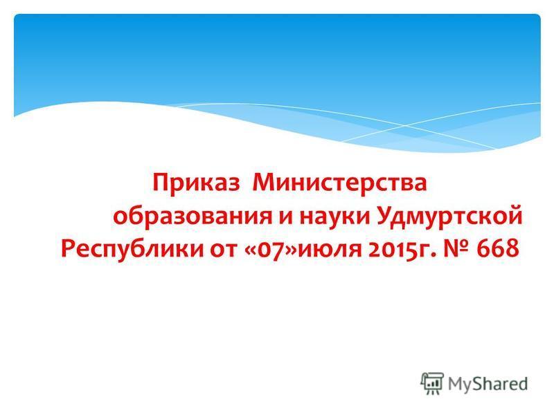 Приказ Министерства образования и науки Удмуртской Республики от «07»июля 2015 г. 668