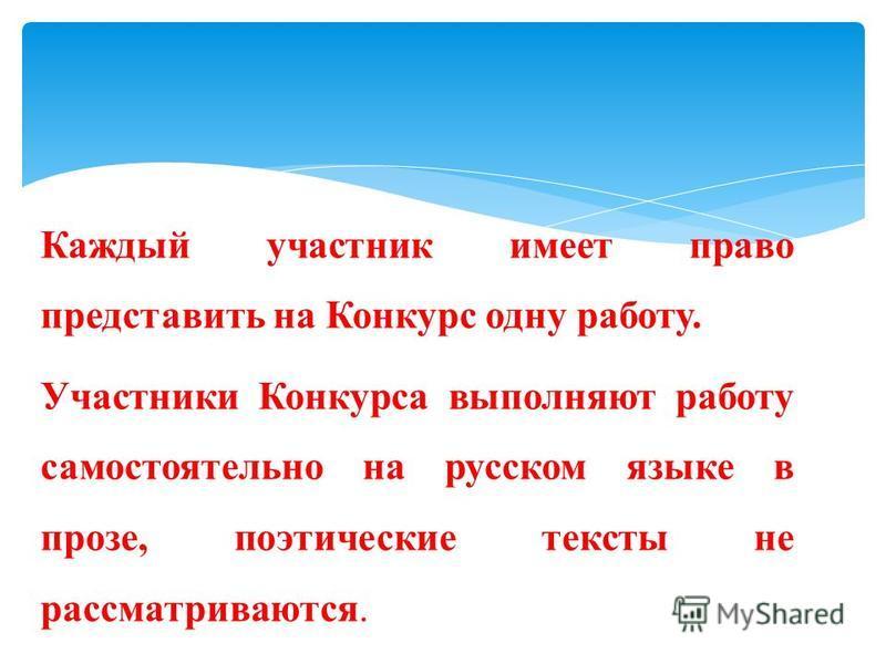Каждый участник имеет право представить на Конкурс одну работу. Участники Конкурса выполняют работу самостоятельно на русском языке в прозе, поэтические тексты не рассматриваются.