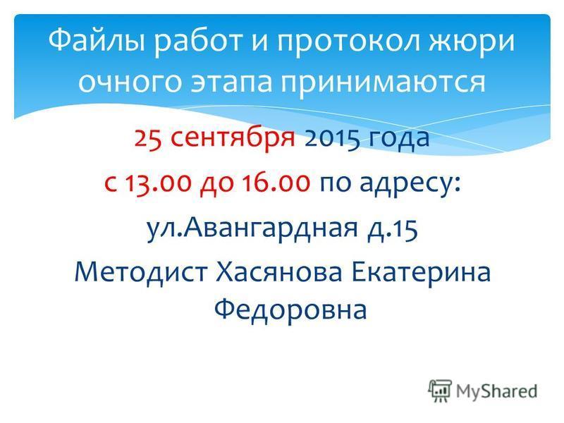 25 сентября 2015 года с 13.00 до 16.00 по адресу: ул.Авангардная д.15 Методист Хасянова Екатерина Федоровна Файлы работ и протокол жюри очного этапа принимаются