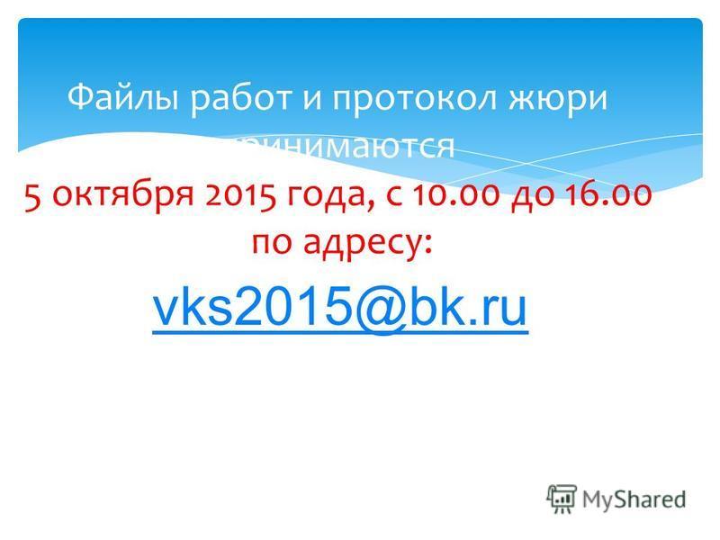 vks2015@bk.ru Файлы работ и протокол жюри принимаются 5 октября 2015 года, с 10.00 до 16.00 по адресу: