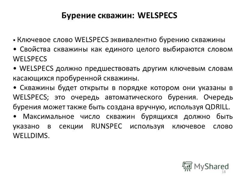 Бурение скважин: WELSPECS Ключевое слово WELSPECS эквивалентно бурению скважины Свойства скважины как единого целого выбираются словом WELSPECS WELSPECS должно предшествовать другим ключевым словам касающихся пробуренной скважины. Скважины будет откр