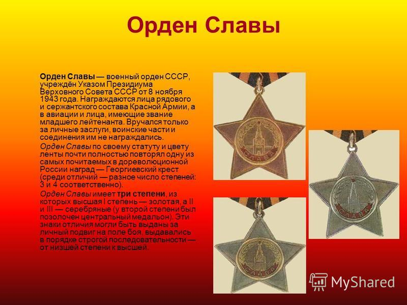 Орден Славы Орден Славы военный орден СССР, учреждён Указом Президиума Верховного Совета СССР от 8 ноября 1943 года. Награждаются лица рядового и сержантского состава Красной Армии, а в авиации и лица, имеющие звание младшего лейтенанта. Вручался тол