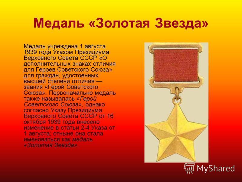 Медаль «Золотая Звезда» Медаль учреждена 1 августа 1939 года Указом Президиума Верховного Совета СССР «О дополнительных знаках отличия для Героев Советского Союза» для граждан, удостоенных высшей степени отличия звания «Герой Советского Союза». Перво