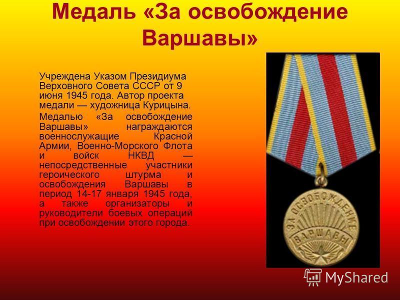 Медаль «За освобождение Варшавы» Учреждена Указом Президиума Верховного Совета СССР от 9 июня 1945 года. Автор проекта медали художница Курицына. Медалью «За освобождение Варшавы» награждаются военнослужащие Красной Армии, Военно-Морского Флота и вой
