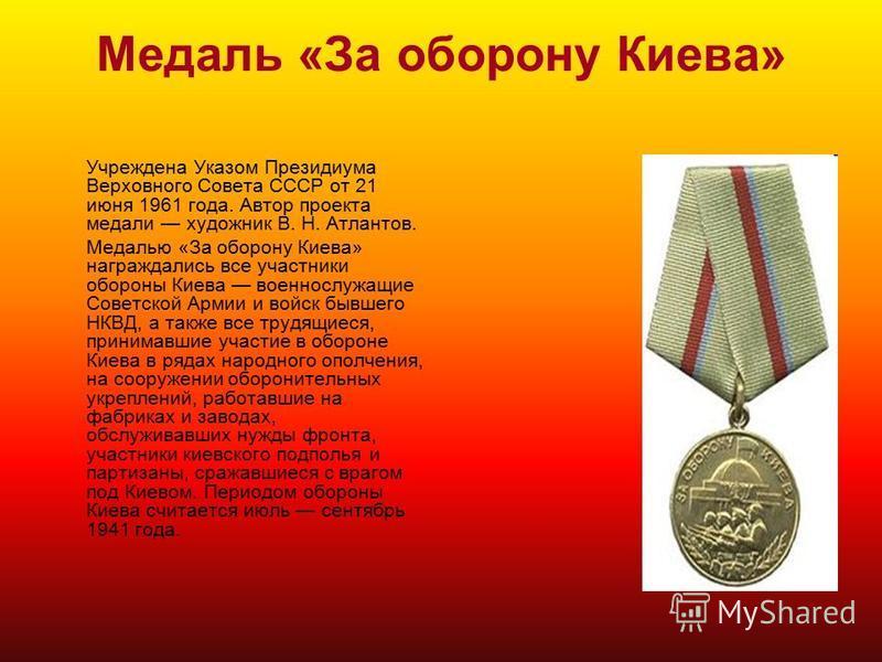 Медаль «За оборону Киева» Учреждена Указом Президиума Верховного Совета СССР от 21 июня 1961 года. Автор проекта медали художник В. Н. Атлантов. Медалью «За оборону Киева» награждались все участники обороны Киева военнослужащие Советской Армии и войс