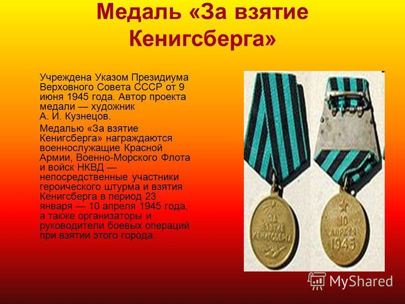 Медаль «За взятие Кенигсберга» Учреждена Указом Президиума Верховного Совета СССР от 9 июня 1945 года. Автор проекта медали художник А. И. Кузнецов. Медалью «За взятие Кенигсберга» награждаются военнослужащие Красной Армии, Военно-Морского Флота и во
