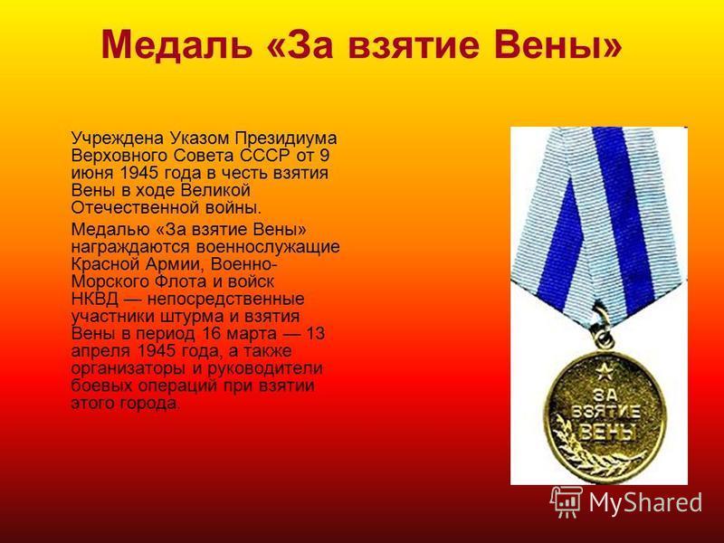 Медаль «За взятие Вены» Учреждена Указом Президиума Верховного Совета СССР от 9 июня 1945 года в честь взятия Вены в ходе Великой Отечественной войны. Медалью «За взятие Вены» награждаются военнослужащие Красной Армии, Военно- Морского Флота и войск