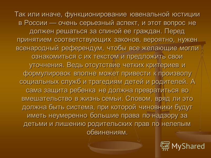 Так или иначе, функционирование ювенальной юстиции в России очень серьезный аспект, и этот вопрос не должен решаться за спиной ее граждан. Перед принятием соответствующих законов, вероятно, нужен всенародный референдум, чтобы все желающие могли ознак