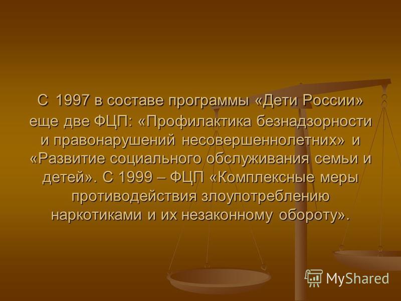 С 1997 в составе программы «Дети России» еще две ФЦП: «Профилактика безнадзорности и правонарушений несовершеннолетних» и «Развитие социального обслуживания семьи и детей». С 1999 – ФЦП «Комплексные меры противодействия злоупотреблению наркотиками и