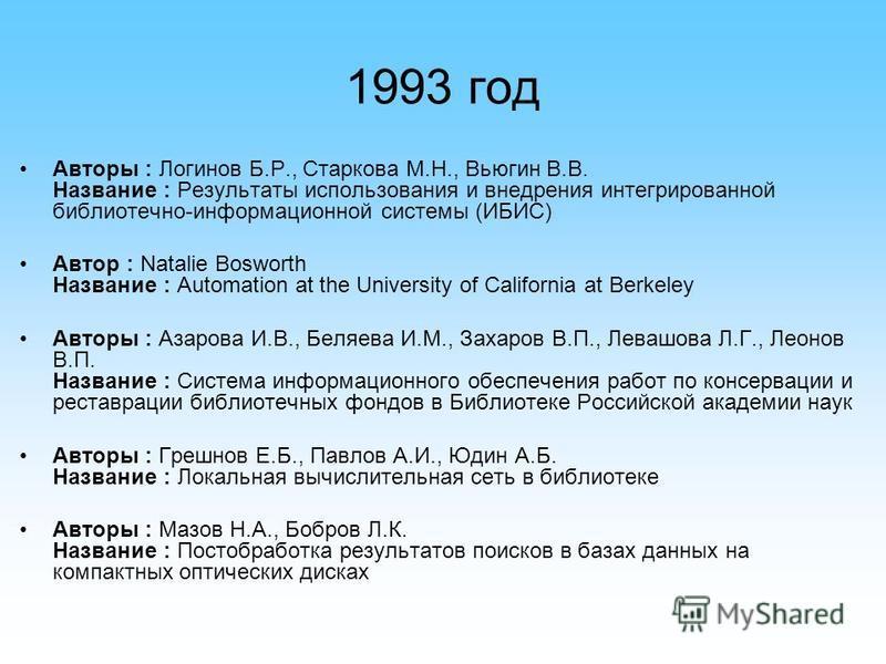1993 год Авторы : Логинов Б.Р., Старкова М.Н., Вьюгин В.В. Название : Результаты использования и внедрения интегрированной библиотечно-информационной системы (ИБИС) Автор : Natalie Bosworth Название : Automation at the University of California at Ber