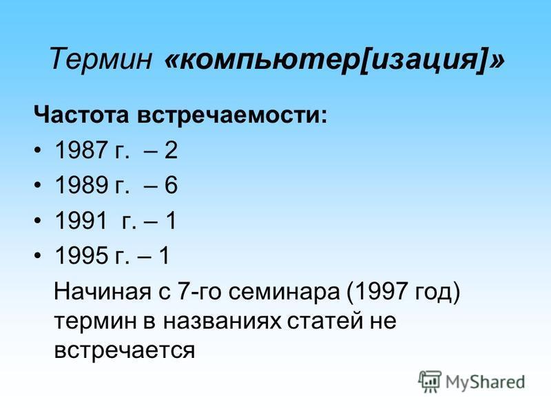 Термин «компьютер[изация]» Частота встречаемости: 1987 г. – 2 1989 г. – 6 1991 г. – 1 1995 г. – 1 Начиная с 7-го семинара (1997 год) термин в названиях статей не встречается