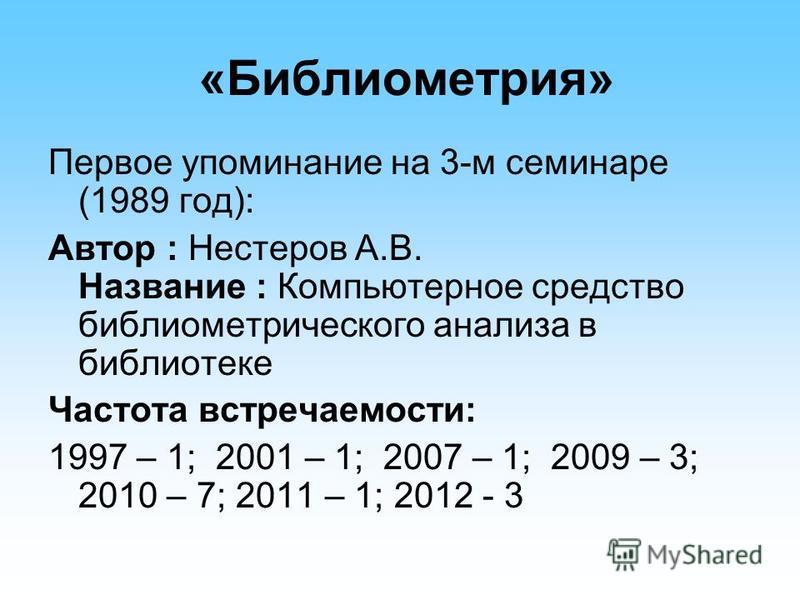 «Библиометрия» Первое упоминание на 3-м семинаре (1989 год): Автор : Нестеров А.В. Название : Компьютерное средство библиометрического анализа в библиотеке Частота встречаемости: 1997 – 1; 2001 – 1; 2007 – 1; 2009 – 3; 2010 – 7; 2011 – 1; 2012 - 3