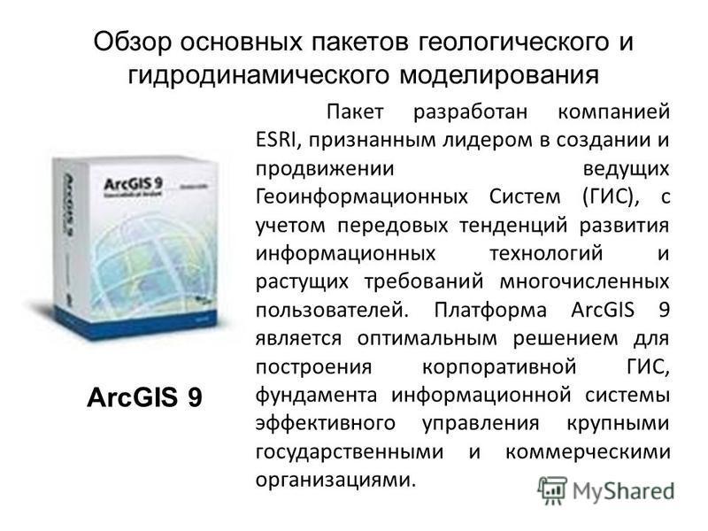 Обзор основных пакетов геологического и гидродинамического моделирования ArcGIS 9 Пакет разработан компанией ESRI, признанным лидером в создании и продвижении ведущих Геоинформационных Систем (ГИС), с учетом передовых тенденций развития информационны