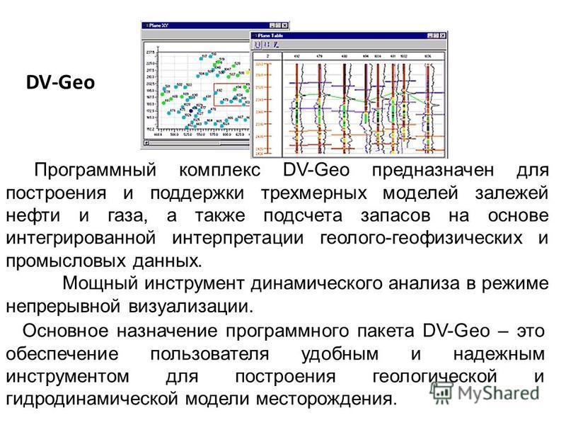 DV-Geo Программный комплекс DV-Geo предназначен для построения и поддержки трехмерных моделей залежей нефти и газа, а также подсчета запасов на основе интегрированной интерпретации геолого-геофизических и промысловых данных. Мощный инструмент динамич