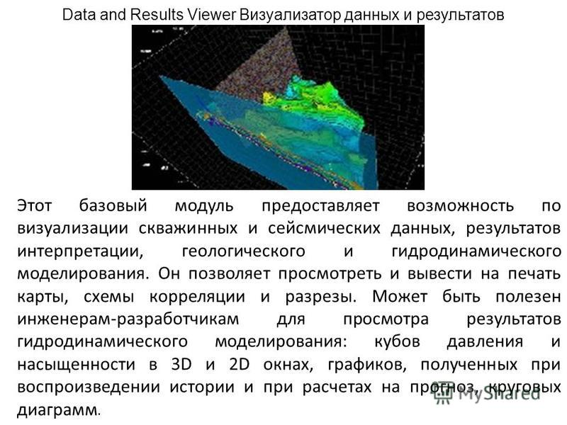 Data and Results Viewer Визуализатор данных и результатов Этот базовый модуль предоставляет возможность по визуализации скважинных и сейсмических данных, результатов интерпретации, геологического и гидродинамического моделирования. Он позволяет просм