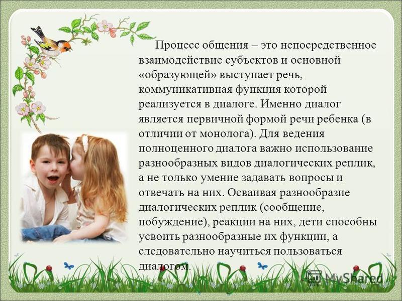 Процесс общения – это непосредственное взаимодействие субъектов и основной «образующей» выступает речь, коммуникативная функция которой реализуется в диалоге. Именно диалог является первичной формой речи ребенка (в отличии от монолога). Для ведения п
