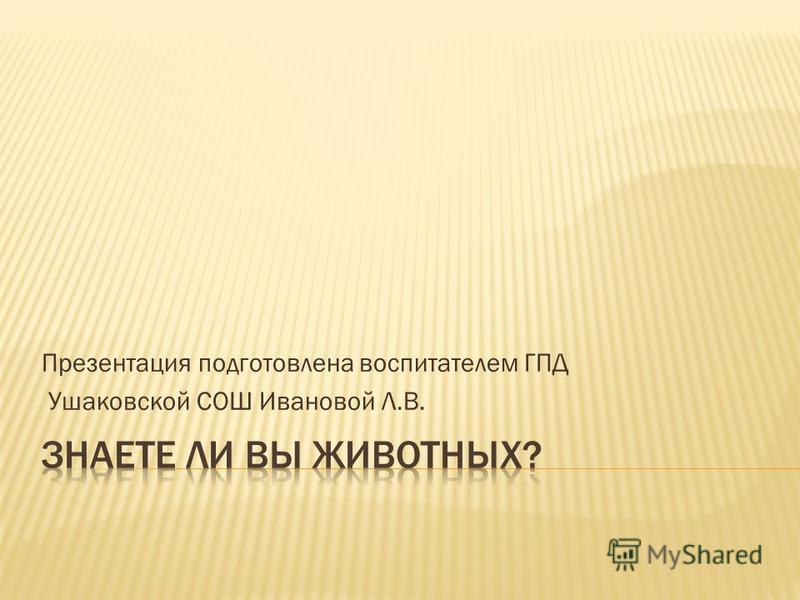 Презентация подготовлена воспитателем ГПД Ушаковской СОШ Ивановой Л.В.