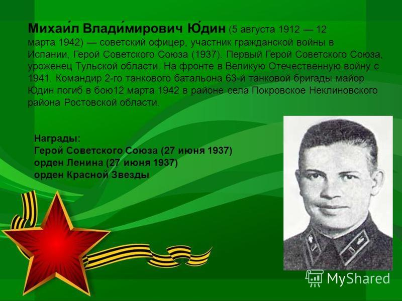 Михаи́л Влади́мирович Ю́дин (5 августа 1912 12 марта 1942) советский офицер, участник гражданской войны в Испании, Герой Советского Союза (1937). Первый Герой Советского Союза, уроженец Тульской области. На фронте в Великую Отечественную войну с 1941