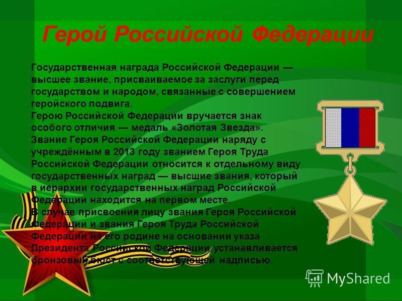 Герой Российской Федерации Государственная награда Российской Федерации высшее звание, присваиваемое за заслуги перед государством и народом, связанные с совершением геройского подвига. Герою Российской Федерации вручается знак особого отличия медаль