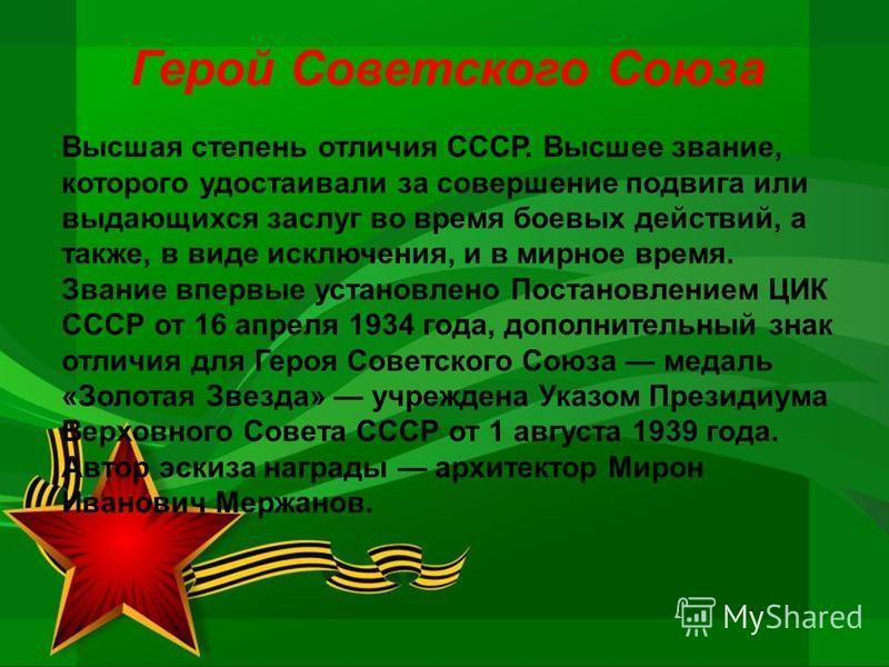 Герой Советского Союза Высшая степень отличия СССР. Высшее звание, которого удостаивали за совершение подвига или выдающихся заслуг во время боевых действий, а также, в виде исключения, и в мирное время. Звание впервые установлено Постановлением ЦИК