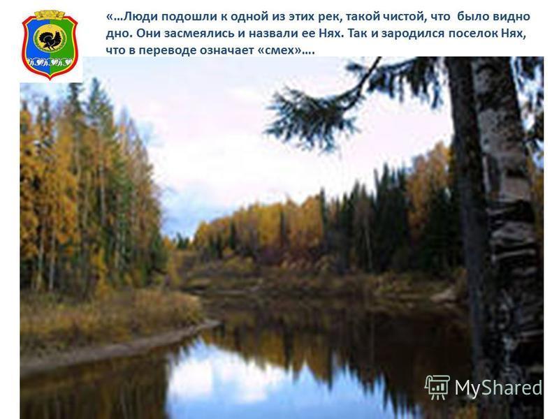 «…Люди подошли к одной из этих рек, такой чистой, что было видно дно. Они засмеялись и назвали ее Нях. Так и зародился поселок Нях, что в переводе означает «смех»….