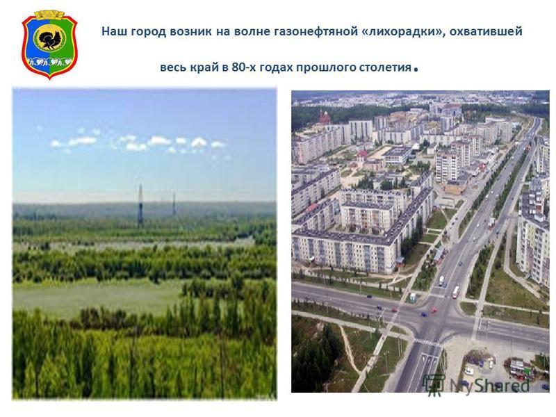 Наш город возник на волне газонефтяной «лихорадки», охватившей весь край в 80-х годах прошлого столетия.