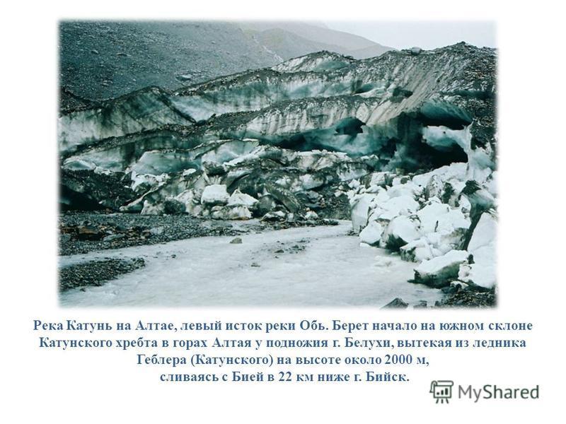 Река Катунь на Алтае, левый исток реки Обь. Берет начало на южном склоне Катунского хребта в горах Алтая у подножия г. Белухи, вытекая из ледника Геблера (Катунского) на высоте около 2000 м, сливаясь с Бией в 22 км ниже г. Бийск.